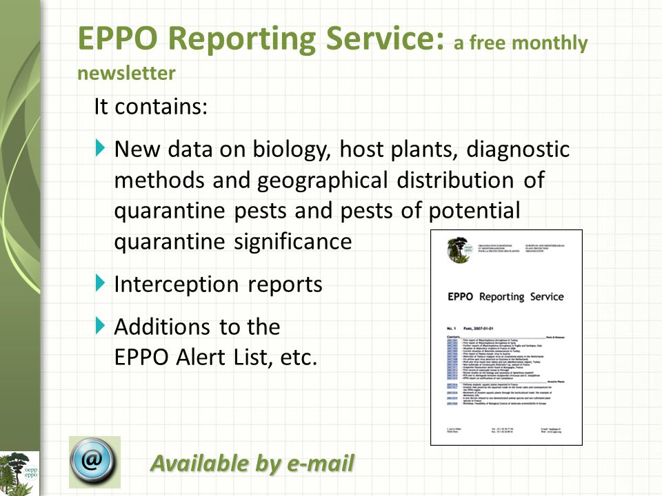 It contains:  New data on biology, host plants, diagnostic methods and geographical distribution of quarantine pests and pests of potential quarantine significance  Interception reports  Additions to the EPPO Alert List, etc.
