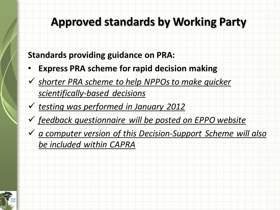 Standards providing guidance on PRA: Express PRA scheme for rapid decision making shorter PRA scheme to help NPPOs to make quicker scientifically-based decisions testing was performed in January 2012 feedback questionnaire will be posted on EPPO website a computer version of this Decision-Support Scheme will also be included within CAPRA Approved standards by Working Party