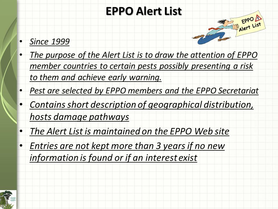 EPPO Alert List Since 1999 The purpose of the Alert List is to draw the attention of EPPO member countries to certain pests possibly presenting a risk to them and achieve early warning.