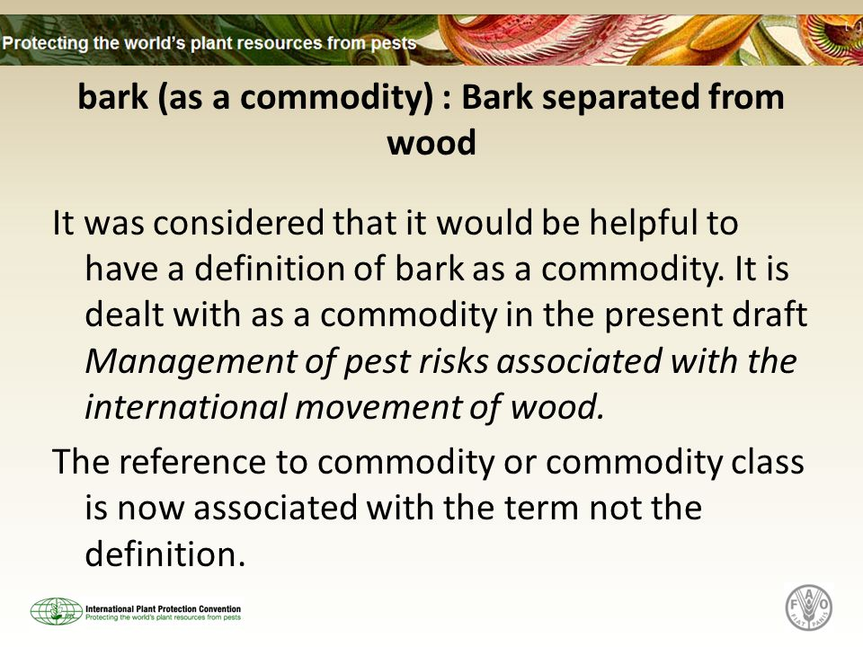 bark (as a commodity) : Bark separated from wood It was considered that it would be helpful to have a definition of bark as a commodity. It is dealt w