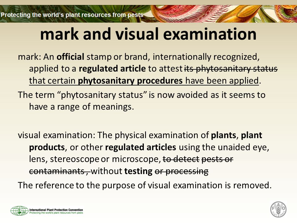 mark and visual examination mark: An official stamp or brand, internationally recognized, applied to a regulated article to attest its phytosanitary status that certain phytosanitary procedures have been applied.