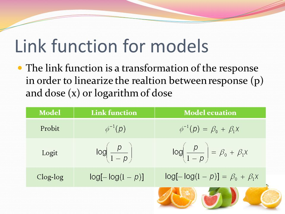 Link function for models The link function is a transformation of the response in order to linearize the realtion between response (p) and dose (x) or logarithm of dose ModelLink functionModel ecuation Probit Logit Clog-log