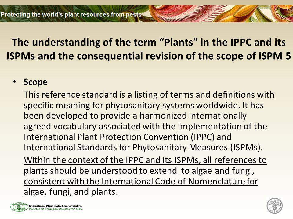 The understanding of the term Plants in the IPPC and its ISPMs and the consequential revision of the scope of ISPM 5 Scope This reference standard is a listing of terms and definitions with specific meaning for phytosanitary systems worldwide.