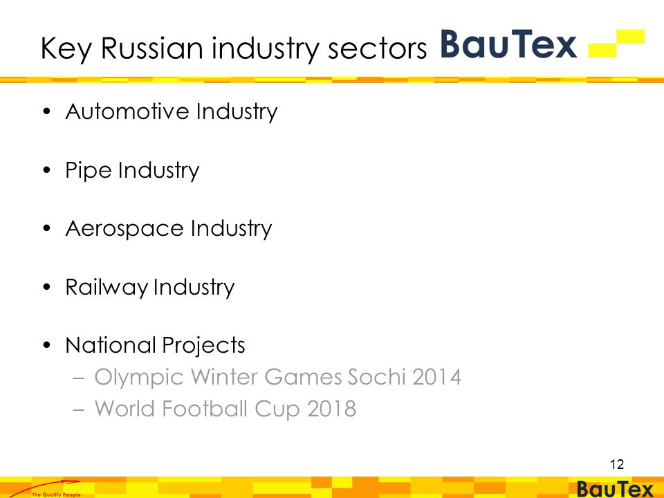 12 Key Russian industry sectors Automotive Industry Pipe Industry Aerospace Industry Railway Industry National Projects –Olympic Winter Games Sochi 2014 –World Football Cup 2018
