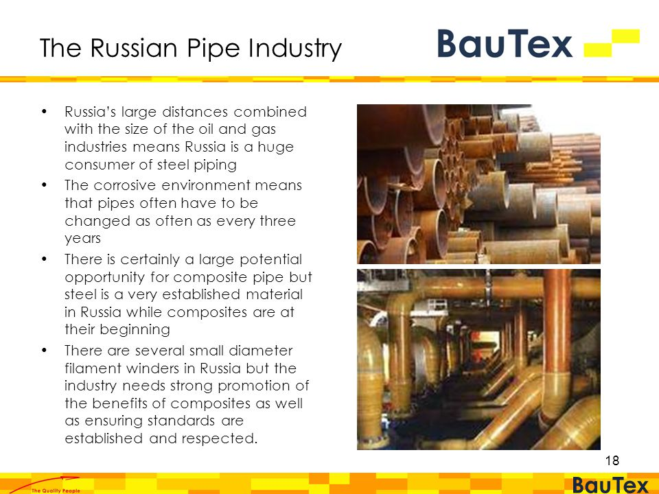 18 The Russian Pipe Industry Russia's large distances combined with the size of the oil and gas industries means Russia is a huge consumer of steel piping The corrosive environment means that pipes often have to be changed as often as every three years There is certainly a large potential opportunity for composite pipe but steel is a very established material in Russia while composites are at their beginning There are several small diameter filament winders in Russia but the industry needs strong promotion of the benefits of composites as well as ensuring standards are established and respected.