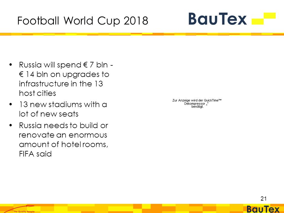 21 Football World Cup 2018 Russia will spend € 7 bln - € 14 bln on upgrades to infrastructure in the 13 host cities 13 new stadiums with a lot of new seats Russia needs to build or renovate an enormous amount of hotel rooms, FIFA said