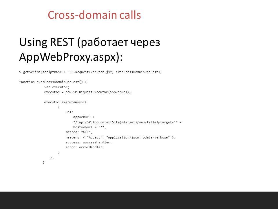 Using REST (работает через AppWebProxy.aspx): $.getScript(scriptbase + SP.RequestExecutor.js , execCrossDomainRequest); function execCrossDomainRequest() { var executor; executor = new SP.RequestExecutor(appweburl); executor.executeAsync( { url: appweburl + /_api/SP.AppContextSite(@target)/web/title?@target= + hostweburl + , method: GET , headers: { Accept : application/json; odata=verbose }, success: successHandler, error: errorHandler } ); } Cross-domain calls