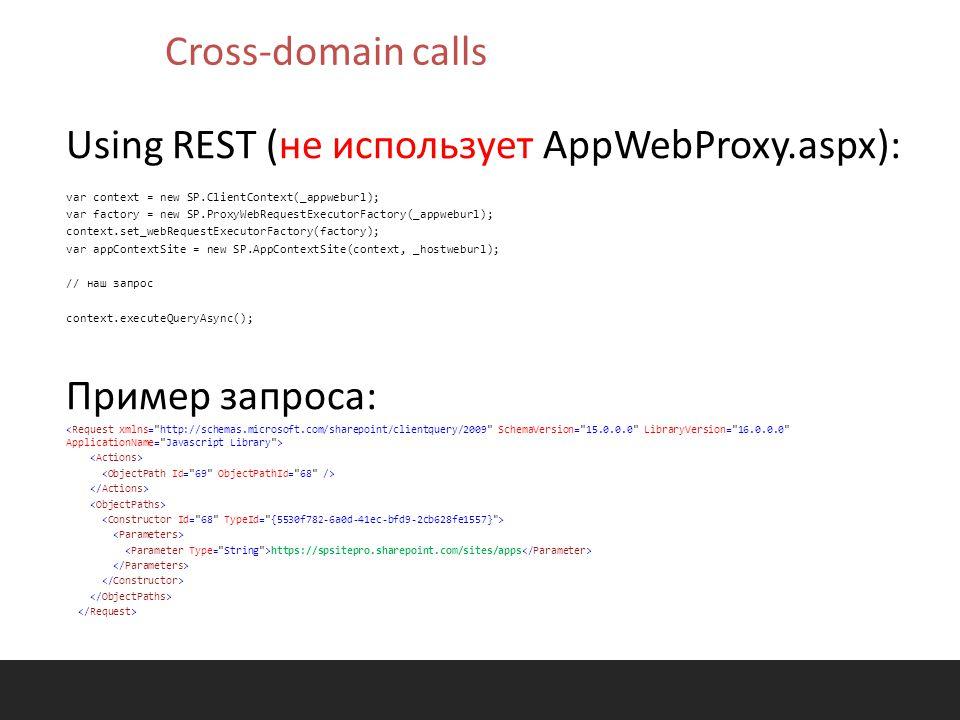 Using REST (не использует AppWebProxy.aspx): var context = new SP.ClientContext(_appweburl); var factory = new SP.ProxyWebRequestExecutorFactory(_appweburl); context.set_webRequestExecutorFactory(factory); var appContextSite = new SP.AppContextSite(context, _hostweburl); // наш запрос context.executeQueryAsync(); Пример запроса: https://spsitepro.sharepoint.com/sites/apps Cross-domain calls