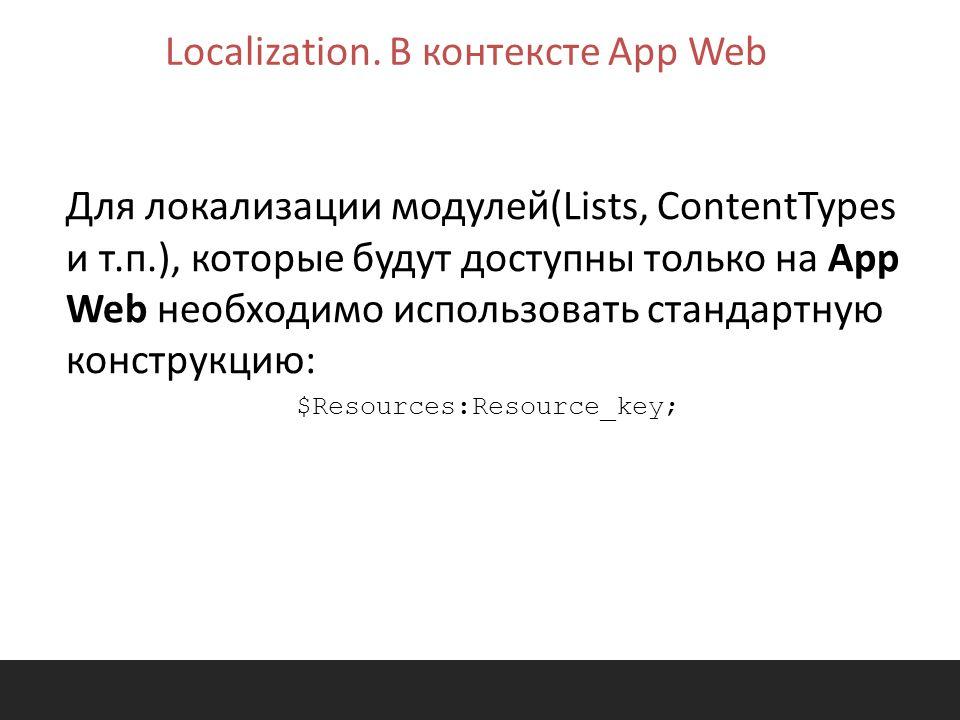 Для локализации модулей(Lists, ContentTypes и т.п.), которые будут доступны только на App Web необходимо использовать стандартную конструкцию: $Resources:Resource_key; Localization.
