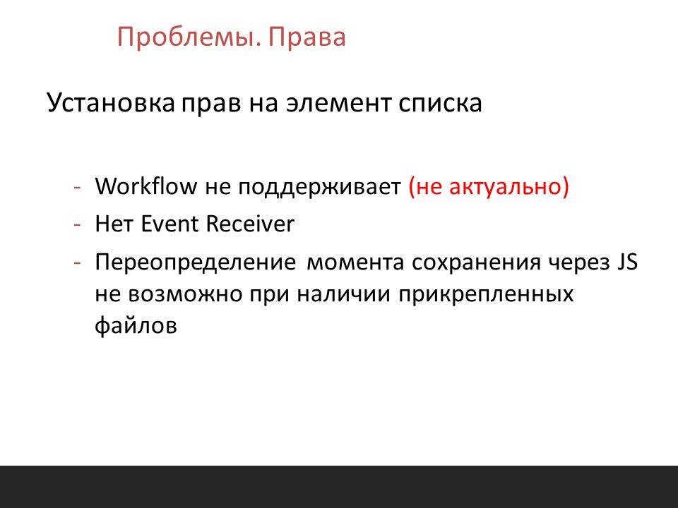 Установка прав на элемент списка -Workflow не поддерживает (не актуально) -Нет Event Receiver -Переопределение момента сохранения через JS не возможно при наличии прикрепленных файлов Проблемы.