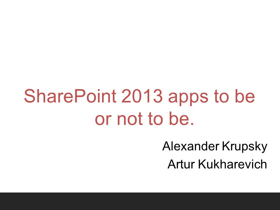 SharePoint 2013 apps to be or not to be. Alexander Krupsky Artur Kukharevich
