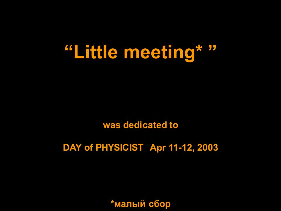 Little meeting* was dedicated to DAY of PHYSICIST Apr 11-12, 2003 *малый сбор