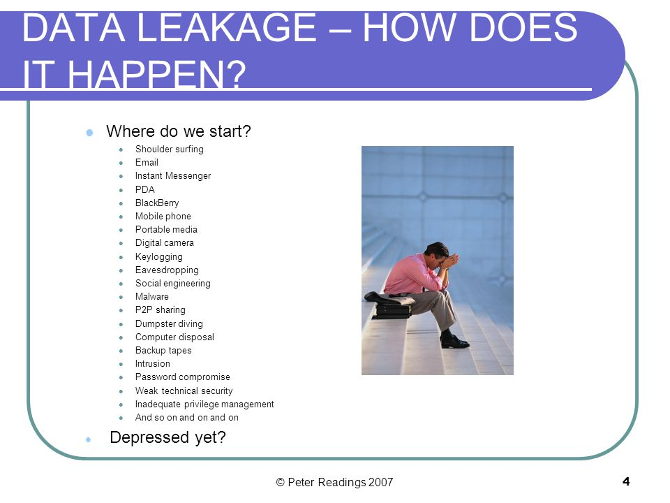 © Peter Readings 20073 DATA LEAKAGE – WHY DOES IT HAPPEN.