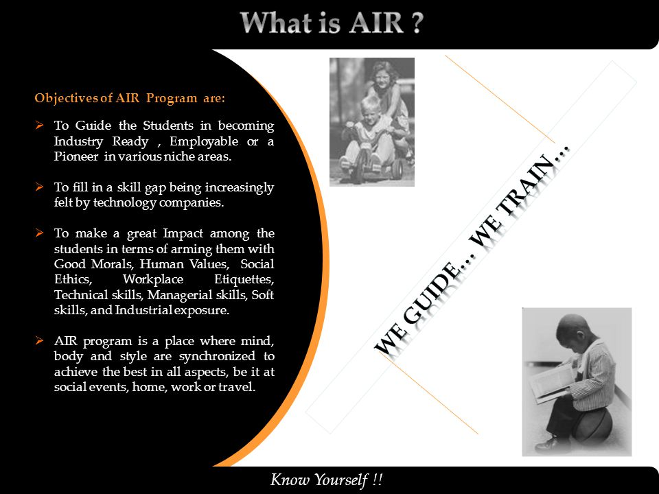 10/2/2014 Know Yourself !! Objectives of AIR Program are:  To Guide the Students in becoming Industry Ready, Employable or a Pioneer in various niche