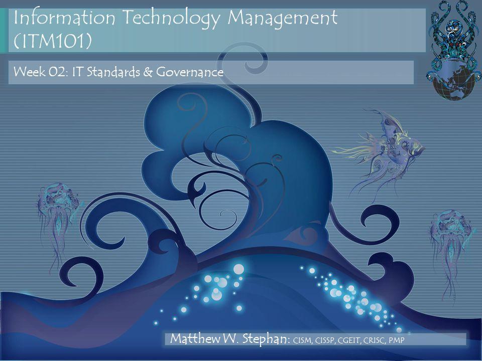 Information Technology Management (ITM101) Week 02: IT Standards & Governance Matthew W. Stephan: CISM, CISSP, CGEIT, CRISC, PMP