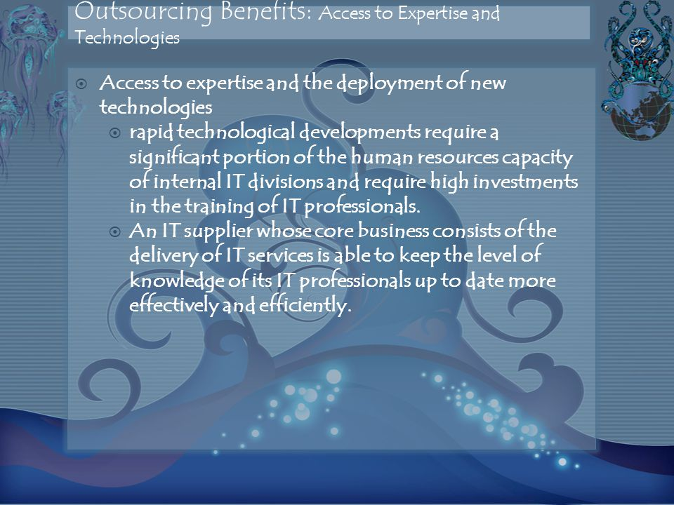 Outsourcing Benefits: Access to Expertise and Technologies  Access to expertise and the deployment of new technologies  rapid technological developments require a significant portion of the human resources capacity of internal IT divisions and require high investments in the training of IT professionals.