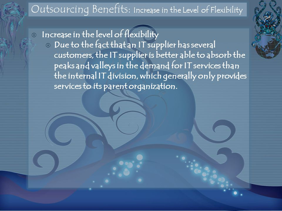 Outsourcing Benefits: Increase in the Level of Flexibility  Increase in the level of flexibility  Due to the fact that an IT supplier has several customers, the IT supplier is better able to absorb the peaks and valleys in the demand for IT services than the internal IT division, which generally only provides services to its parent organization.