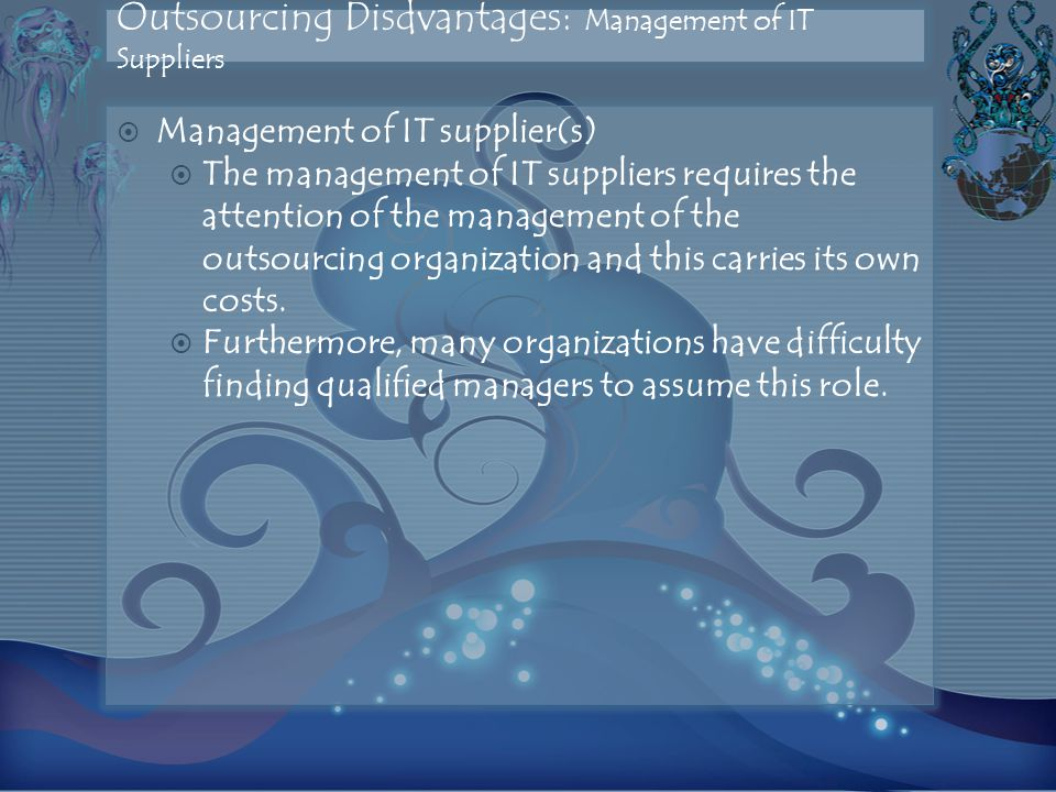 Outsourcing Disdvantages: Management of IT Suppliers  Management of IT supplier(s)  The management of IT suppliers requires the attention of the management of the outsourcing organization and this carries its own costs.