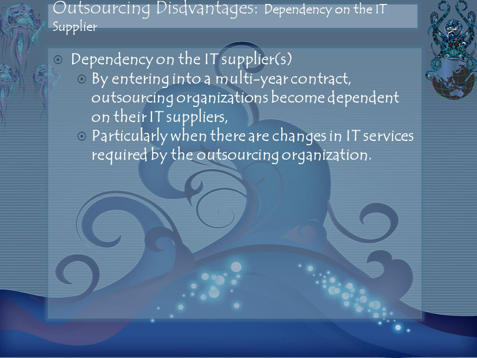 Outsourcing Disdvantages: Dependency on the IT Supplier  Dependency on the IT supplier(s)  By entering into a multi-year contract, outsourcing organizations become dependent on their IT suppliers,  Particularly when there are changes in IT services required by the outsourcing organization.