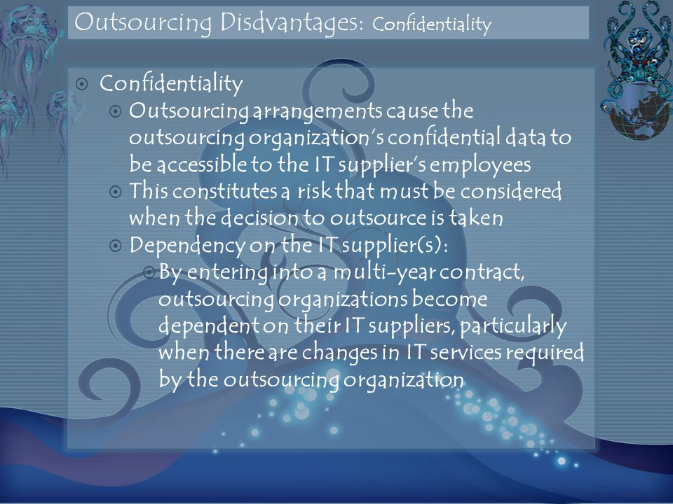 Outsourcing Disdvantages: Confidentiality  Confidentiality  Outsourcing arrangements cause the outsourcing organization's confidential data to be accessible to the IT supplier's employees  This constitutes a risk that must be considered when the decision to outsource is taken  Dependency on the IT supplier(s):  By entering into a multi-year contract, outsourcing organizations become dependent on their IT suppliers, particularly when there are changes in IT services required by the outsourcing organization