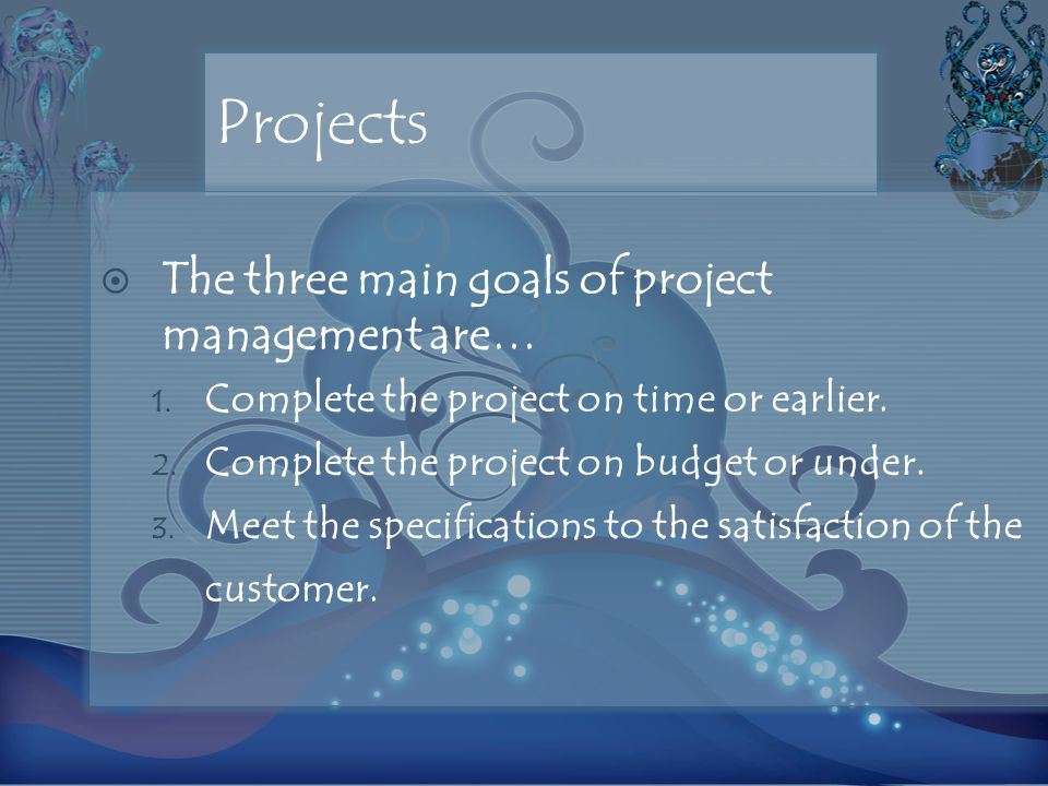 Projects  The three main goals of project management are… 1.