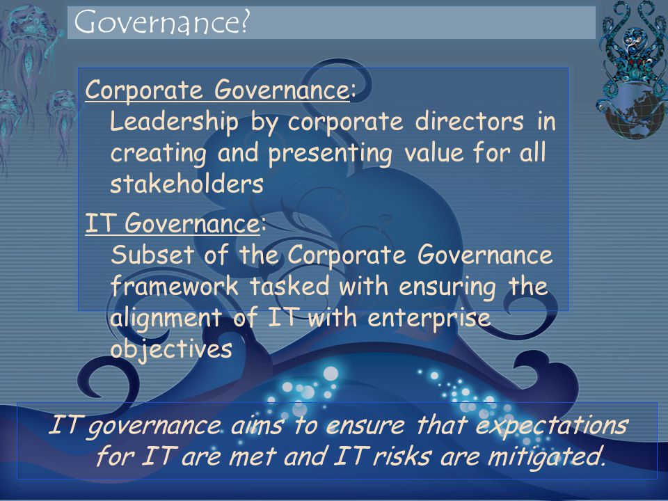 Corporate Governance: Leadership by corporate directors in creating and presenting value for all stakeholders IT Governance: Subset of the Corporate Governance framework tasked with ensuring the alignment of IT with enterprise objectives IT governance aims to ensure that expectations for IT are met and IT risks are mitigated.