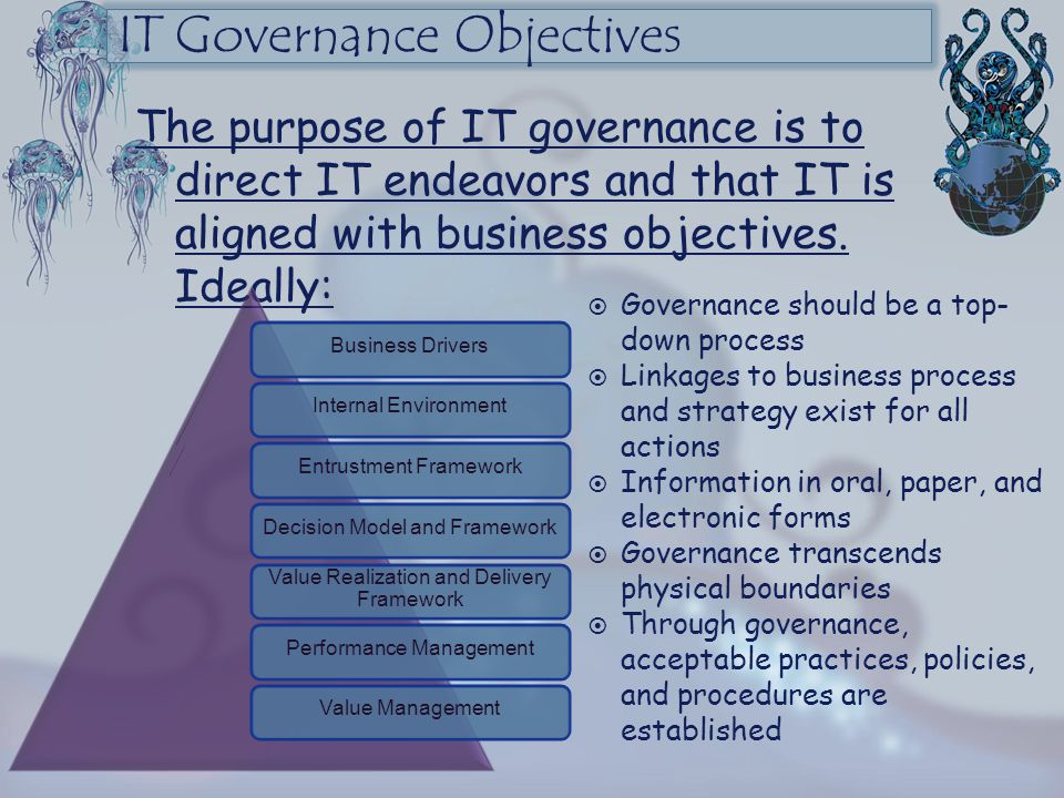 IT Governance Objectives The purpose of IT governance is to direct IT endeavors and that IT is aligned with business objectives. Ideally:  Governance