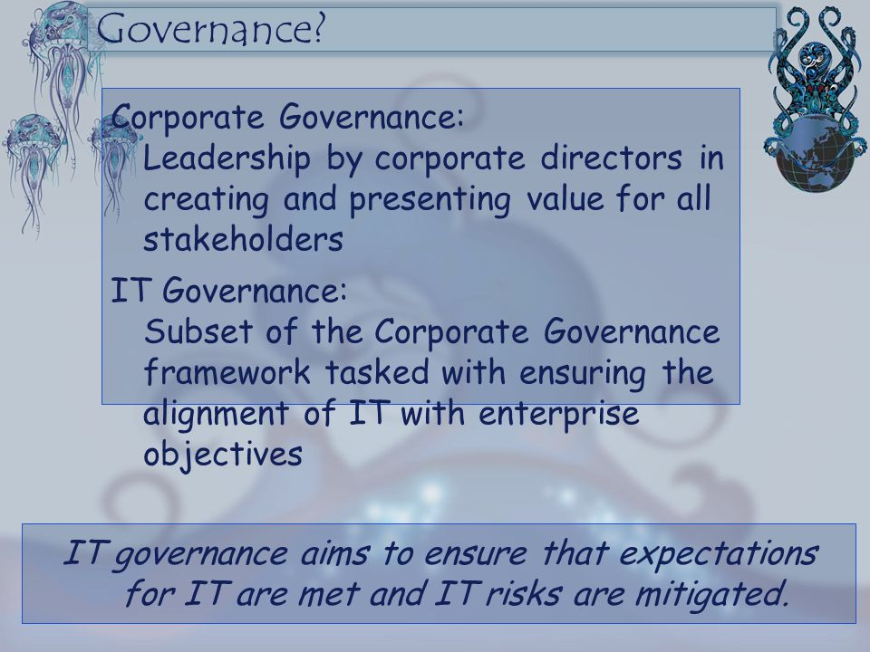 Corporate Governance: Leadership by corporate directors in creating and presenting value for all stakeholders IT Governance: Subset of the Corporate G