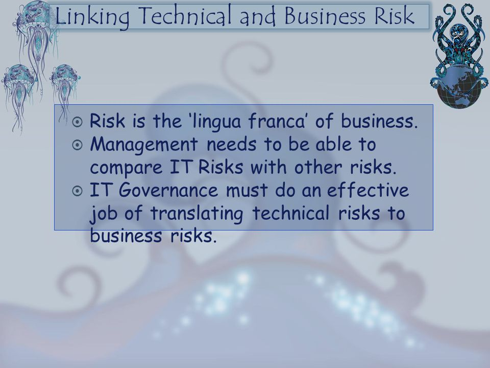 Linking Technical and Business Risk  Risk is the 'lingua franca' of business.  Management needs to be able to compare IT Risks with other risks.  I