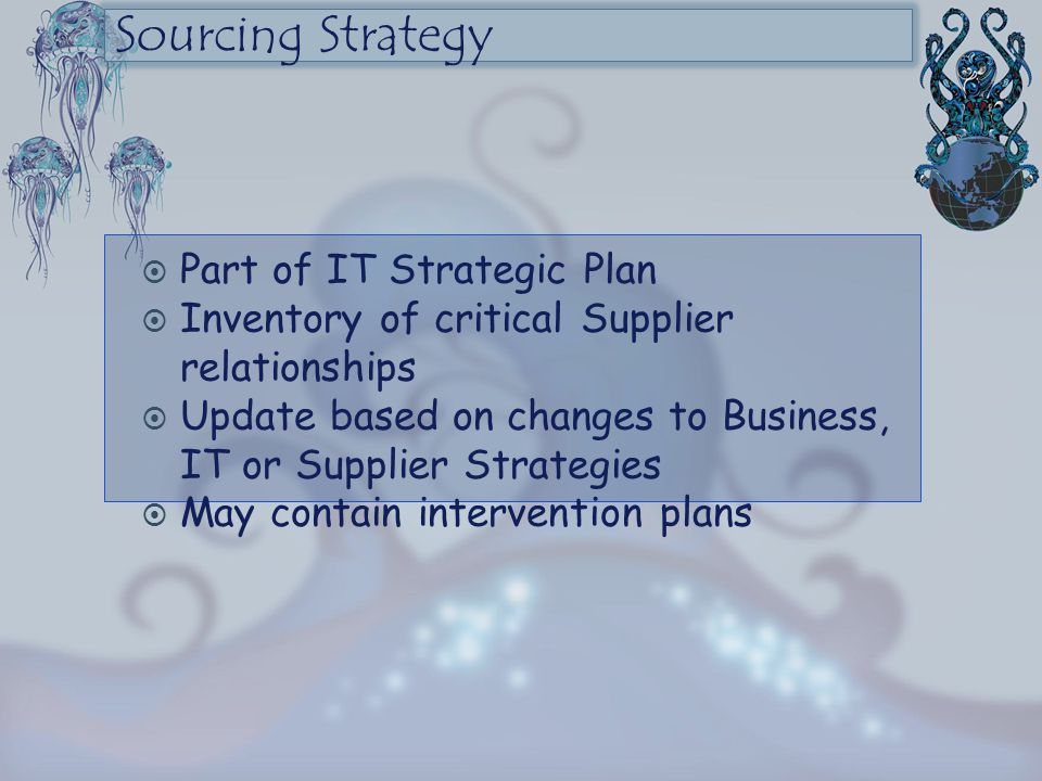 Sourcing Strategy  Part of IT Strategic Plan  Inventory of critical Supplier relationships  Update based on changes to Business, IT or Supplier Str