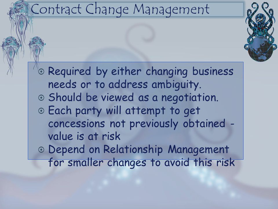 Contract Change Management  Required by either changing business needs or to address ambiguity.  Should be viewed as a negotiation.  Each party wil