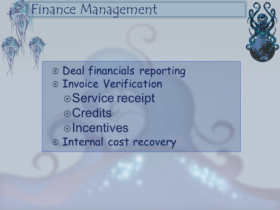 Finance Management  Deal financials reporting  Invoice Verification  Service receipt  Credits  Incentives  Internal cost recovery