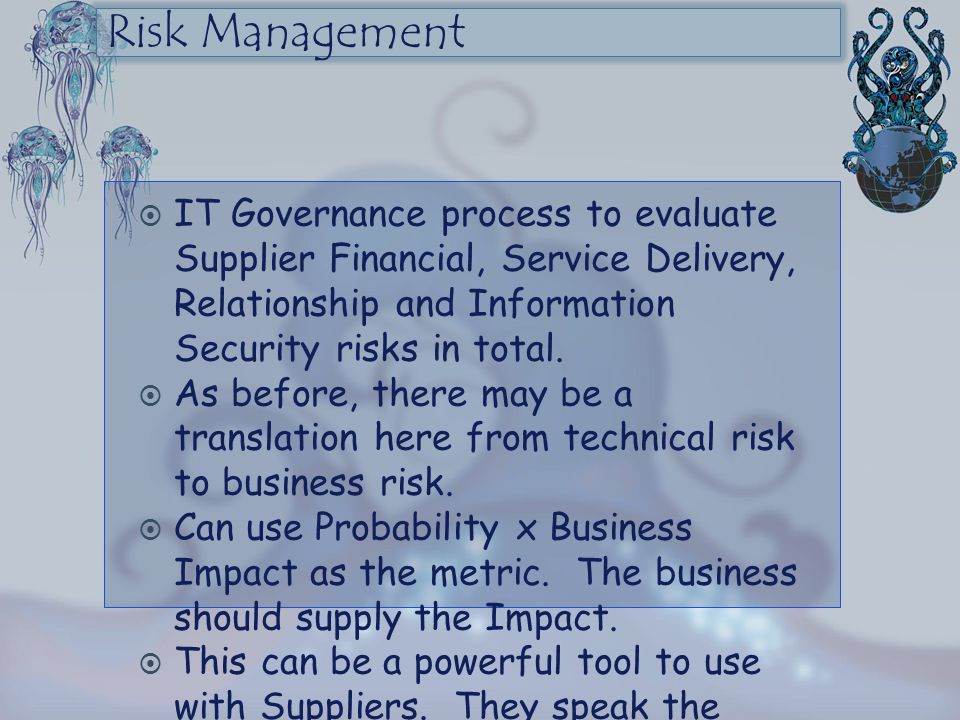 Risk Management  IT Governance process to evaluate Supplier Financial, Service Delivery, Relationship and Information Security risks in total.  As b