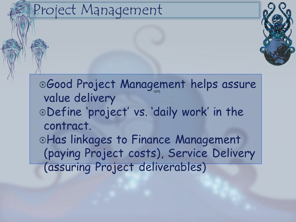 Project Management  Good Project Management helps assure value delivery  Define 'project' vs. 'daily work' in the contract.  Has linkages to Financ
