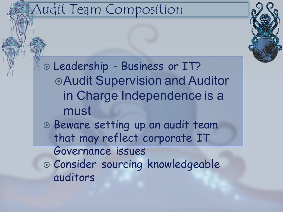 Audit Team Composition  Leadership - Business or IT?  Audit Supervision and Auditor in Charge Independence is a must  Beware setting up an audit te