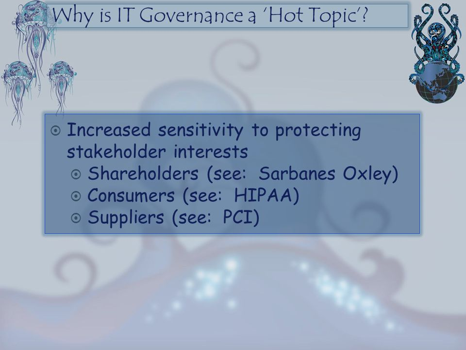 Why is IT Governance a 'Hot Topic'?  Increased sensitivity to protecting stakeholder interests  Shareholders (see: Sarbanes Oxley)  Consumers (see:
