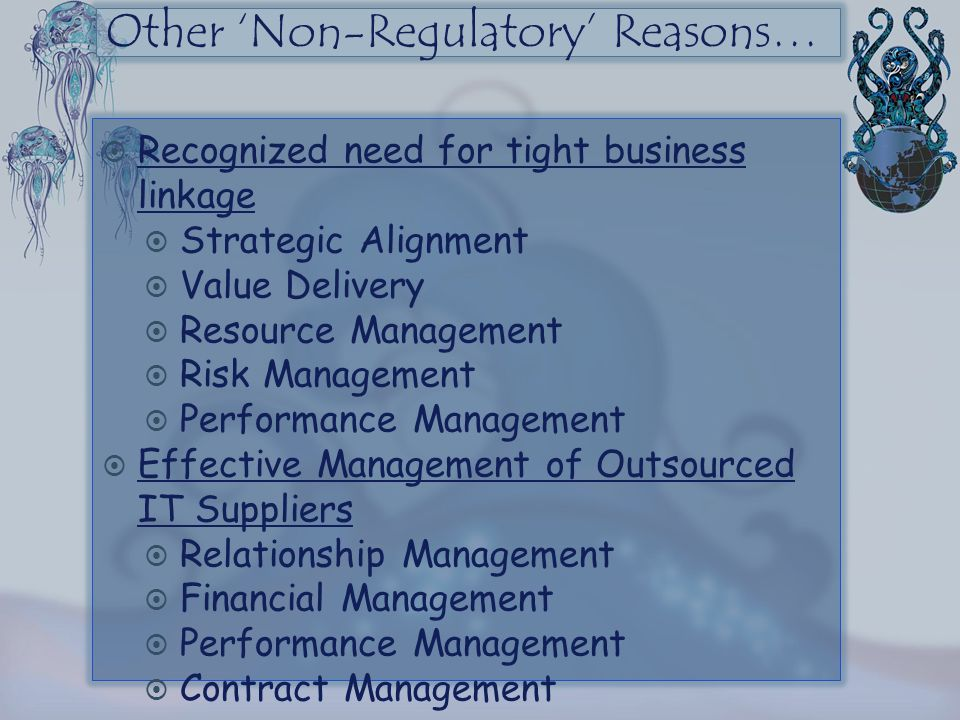 Other 'Non-Regulatory' Reasons…  Recognized need for tight business linkage  Strategic Alignment  Value Delivery  Resource Management  Risk Manag