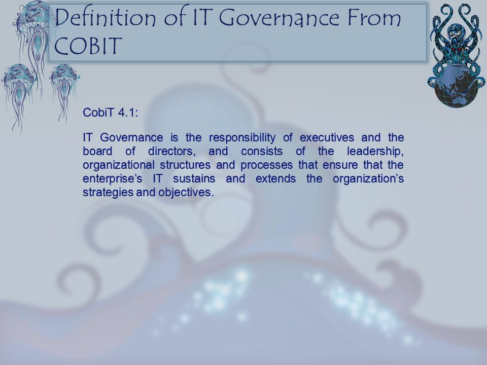 CobiT 4.1: IT Governance is the responsibility of executives and the board of directors, and consists of the leadership, organizational structures and