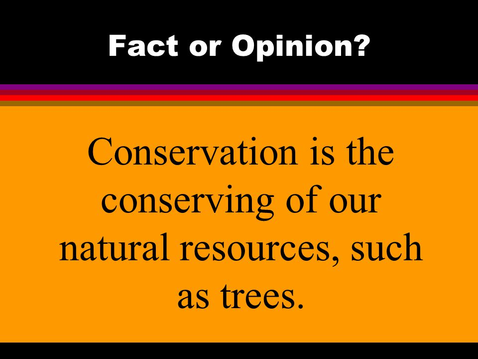 Fact or Opinion? Conservation is the conserving of our natural resources, such as trees.