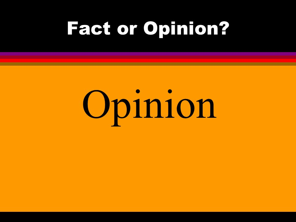 Fact or Opinion? Opinion