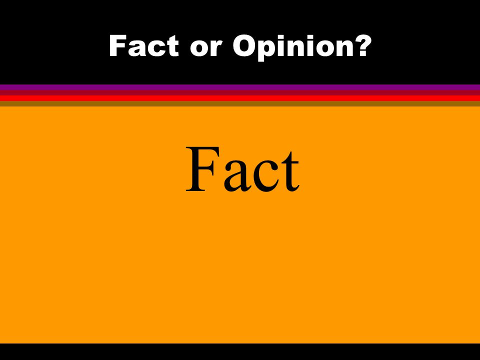 Fact or Opinion? Fact