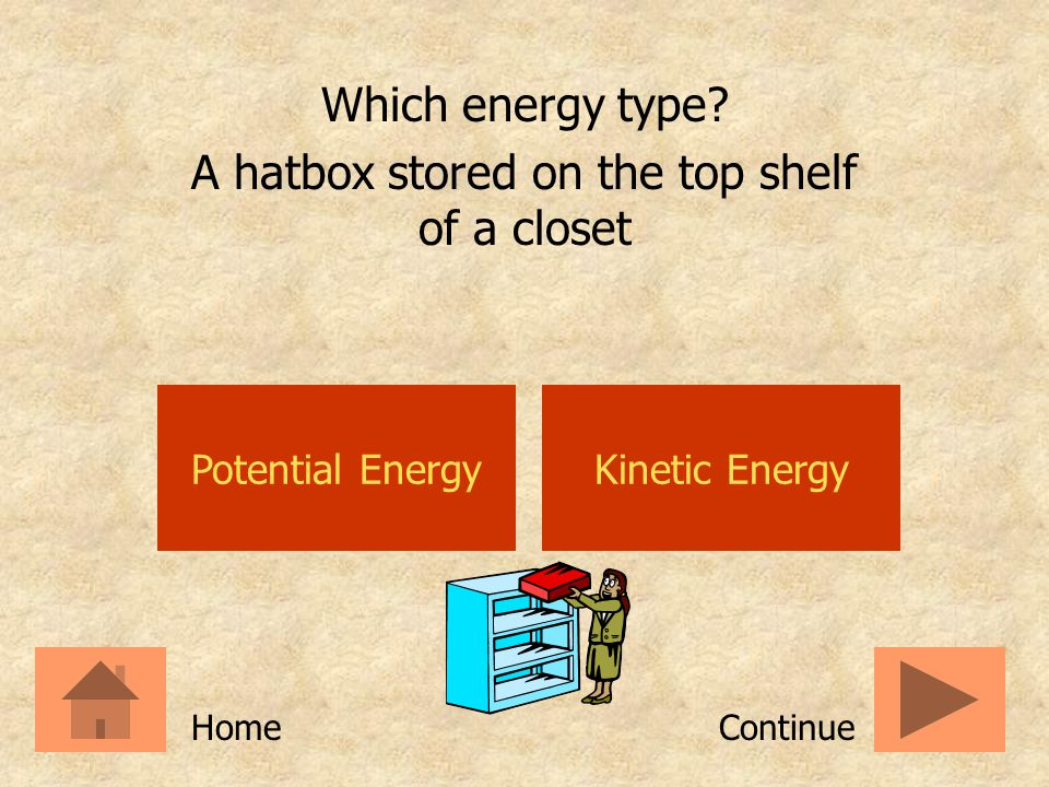 Potential EnergyKinetic Energy Which energy type? The release of stored energy ContinueHome