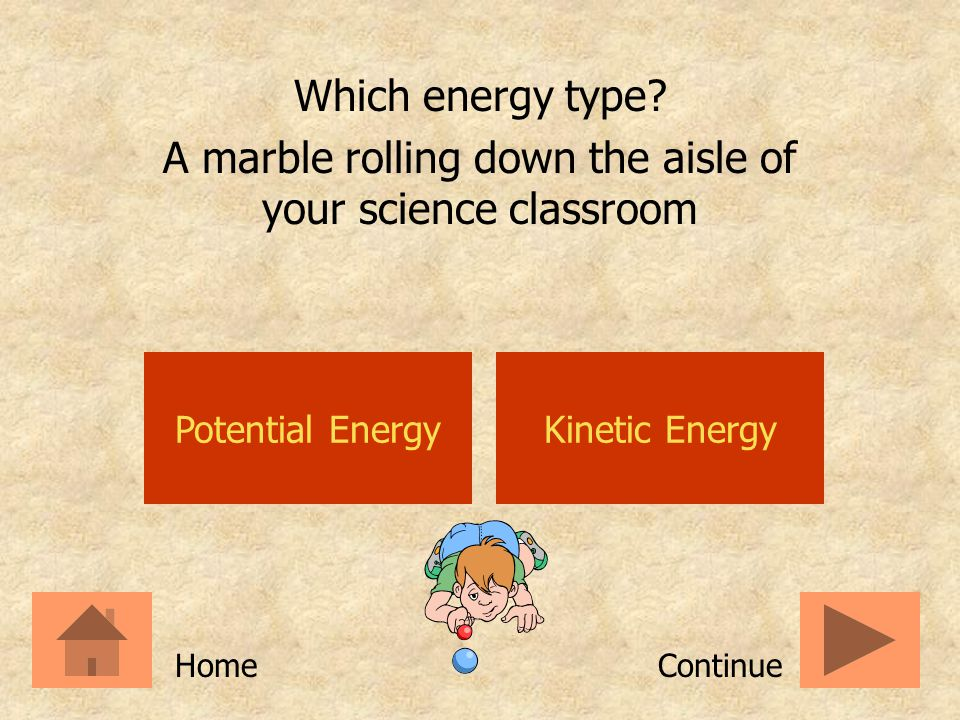 Potential EnergyKinetic Energy Which energy type? A hammer held above a nail ContinueHome