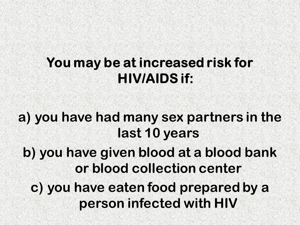 You may be at increased risk for HIV/AIDS if: a)you have had many sex partners in the last 10 years b)you have given blood at a blood bank or blood co