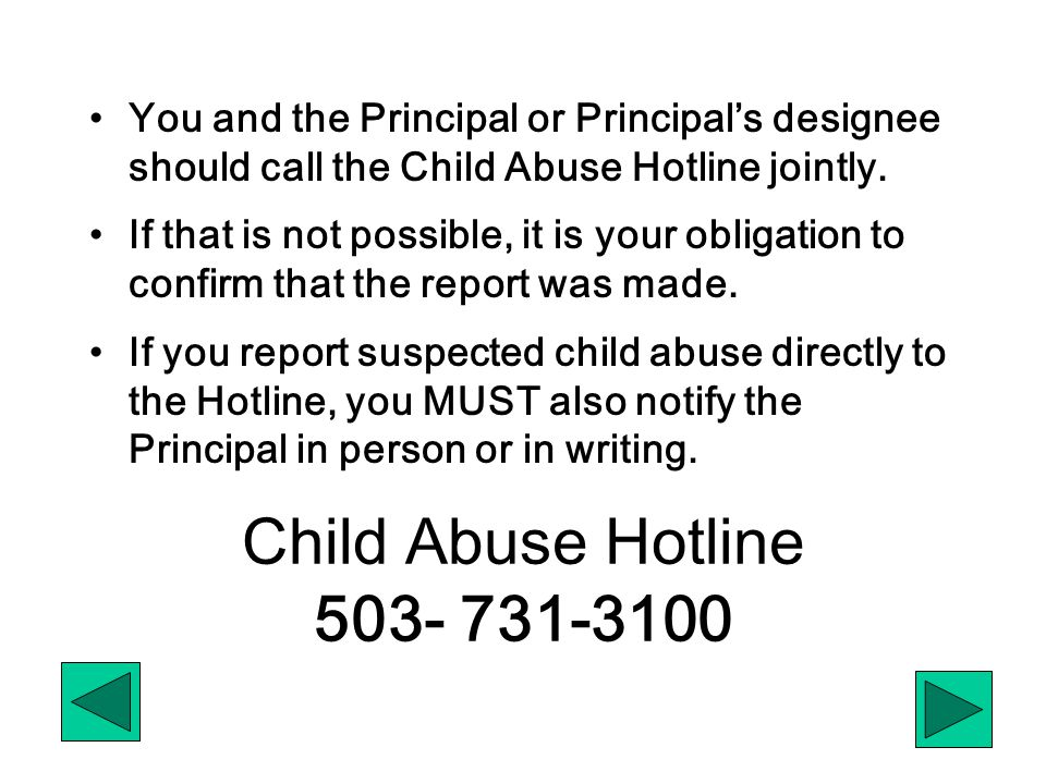 Child Abuse Hotline 503- 731-3100 You and the Principal or Principal's designee should call the Child Abuse Hotline jointly. If that is not possible,