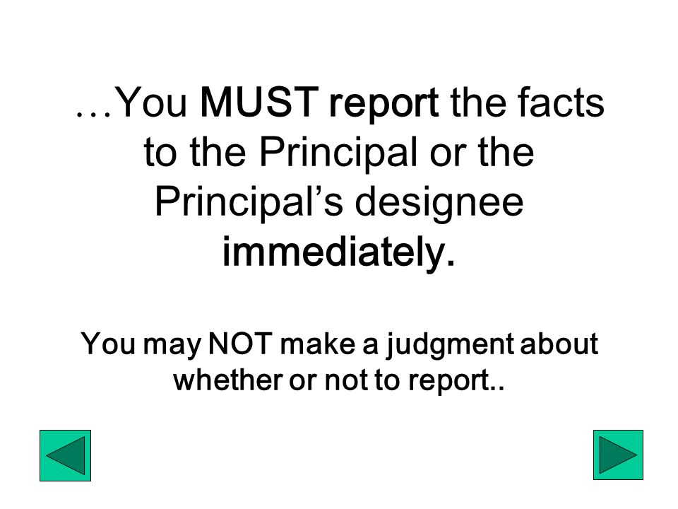 … You MUST report the facts to the Principal or the Principal's designee immediately. You may NOT make a judgment about whether or not to report..