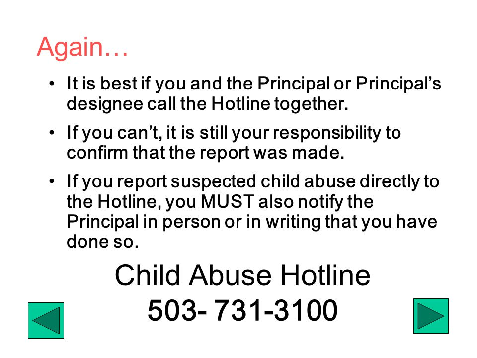 Child Abuse Hotline 503- 731-3100 It is best if you and the Principal or Principal's designee call the Hotline together. If you can't, it is still you