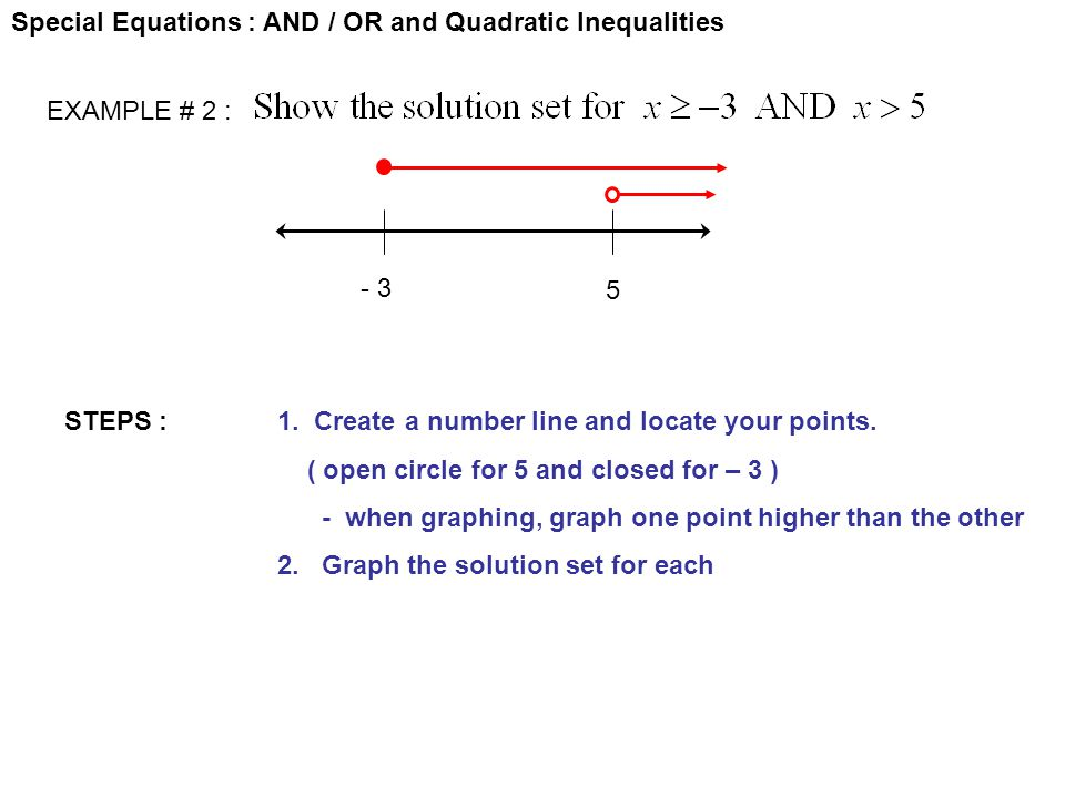 Special Equations : AND / OR and Quadratic Inequalities STEPS :1. Create a number line and locate your points. ( open circle for 5 and closed for – 3