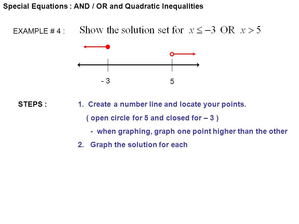 Special Equations : AND / OR and Quadratic Inequalities EXAMPLE # 4 : STEPS :1. Create a number line and locate your points. ( open circle for 5 and c
