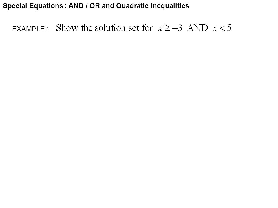 Special Equations : AND / OR and Quadratic Inequalities EXAMPLE :